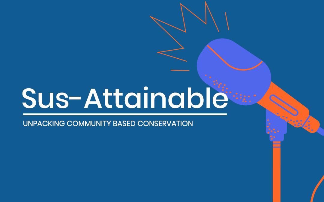 Sus-Attainable: Unpacking Community Based conservation - Made by: Andre Laguna, Daniela Arturo, Giulia Cecchi, Hezron Gathura, Lucia Pezo